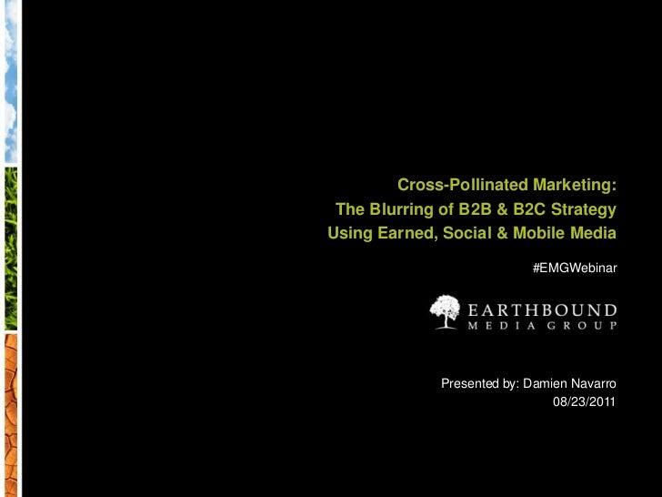 Cross-Pollinated Marketing:<br />The Blurring of B2B & B2C Strategy<br />Using Earned, Social & Mobile Media<br />#EMGWebi...