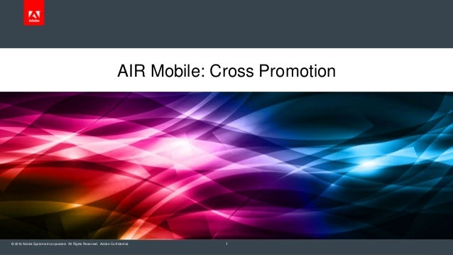 AIR Mobile: Cross Promotion  © 2012 Adobe Systems Incorporated. All Rights Reserved. Adobe Confidential.  1