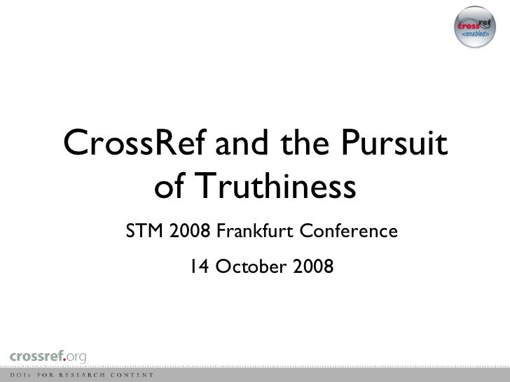 CrossRef and the Pursuit of Truthiness STM 2008 Frankfurt Conference 14 October 2008