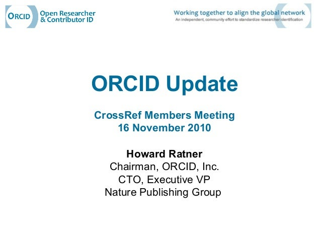 ORCID Update CrossRef Members Meeting 16 November 2010 Howard Ratner Chairman, ORCID, Inc. CTO, Executive VP Nature Publis...