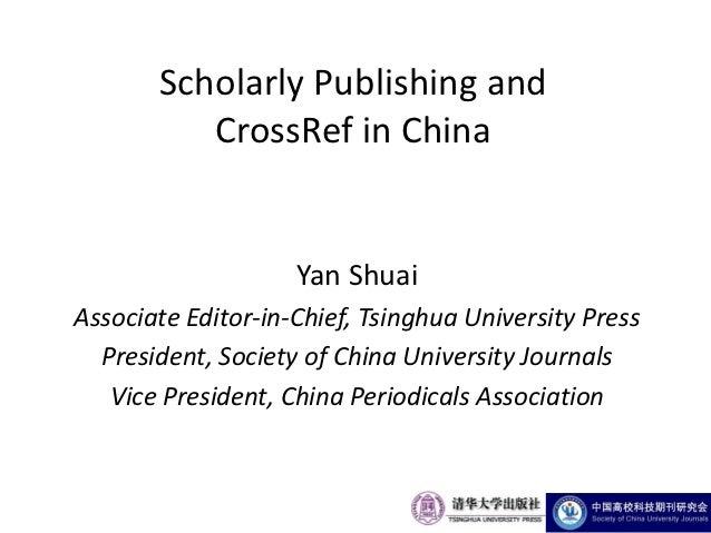 Scholarly Publishing and          CrossRef in China                    Yan ShuaiAssociate Editor-in-Chief, Tsinghua Univer...