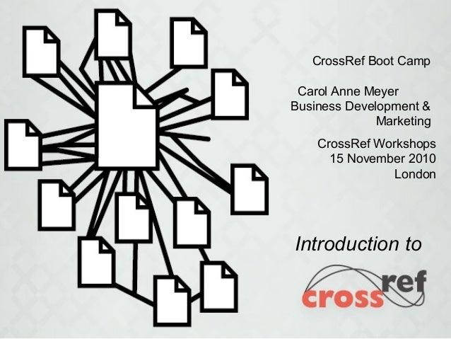 Introduction to CrossRef Boot Camp Carol Anne Meyer Business Development & Marketing CrossRef Workshops 15 November 2010 L...