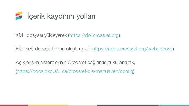 İçerik kaydının yolları XML dosyası yükleyerek (https://doi.crossref.org) Elle web deposit formu oluşturarak (https://apps...