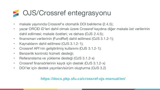 OJS/Crossref entegrasyonu • makale yayınında Crossref'e otomatik DOI belirleme (2.4.5); • yazar ORCID iD'leri dahil olmak ...