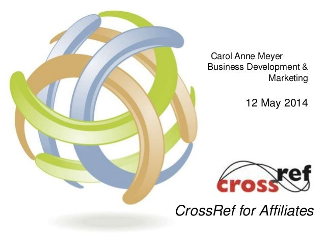 Carol Anne Meyer Business Development & Marketing 12 May 2014 CrossRef for Affiliates