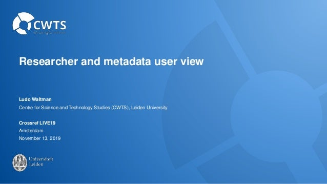 Researcher and metadata user view Ludo Waltman Centre for Science and Technology Studies (CWTS), Leiden University Crossre...