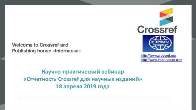 Научно-практический вебинар «Отчетность Crossref для научных изданий» 18 апреля 2019 года Welcome to Crossref and Publishi...