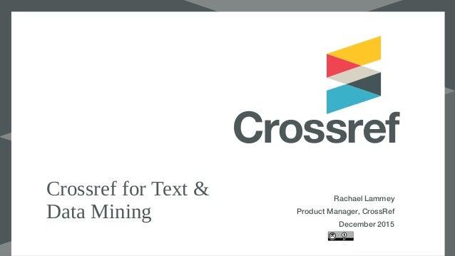 Crossref for Text & Data Mining Rachael Lammey Product Manager, CrossRef December 2015