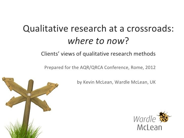Qualitative research at a crossroads:           where to now?    Clients' views of qualitative research methods     Prepar...
