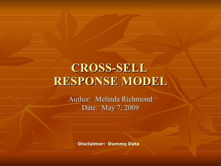 Author:  Melinda Richmond Date:  May 7, 2009 CROSS-SELL  RESPONSE MODEL Disclaimer:  Dummy Data