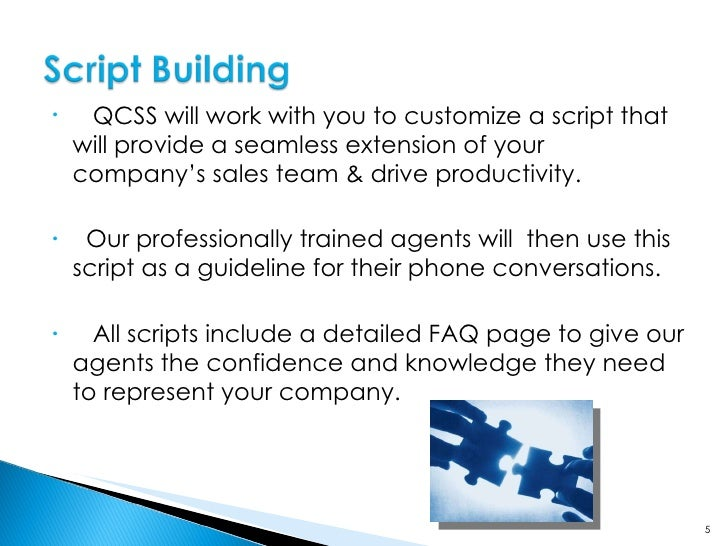 QCSS will work with you to customize a script that will provide a seamless extension of your company's sales team & dr...
