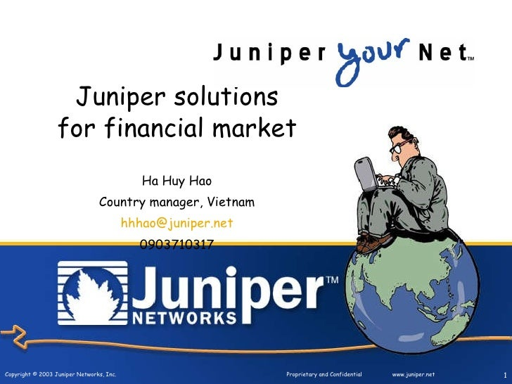Juniper solutions for financial market Ha Huy Hao Country manager, Vietnam [email_address] 0903710317