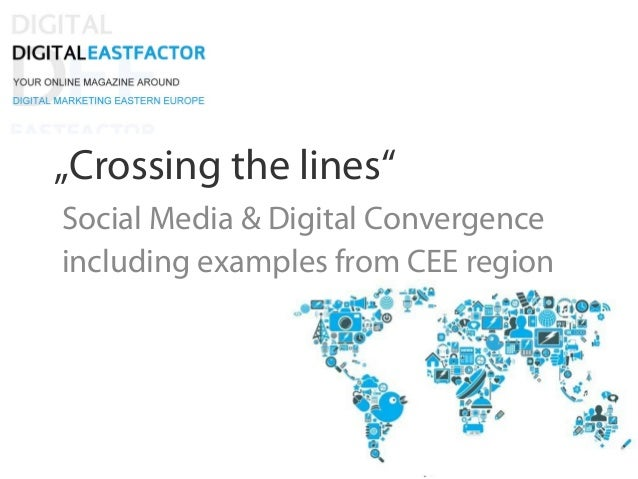 """Crossing the lines"" Social Media & Digital Convergence including examples from CEE region"