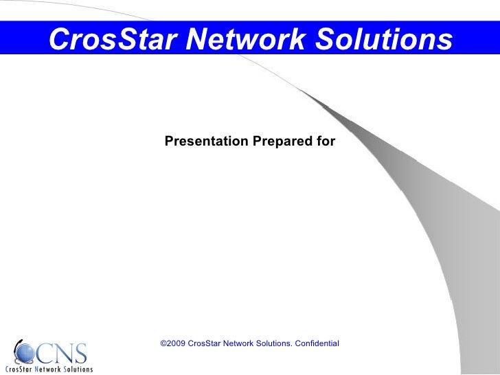 Presentation Prepared for ©2009 CrosStar Network Solutions. Confidential CrosStar Network Solutions