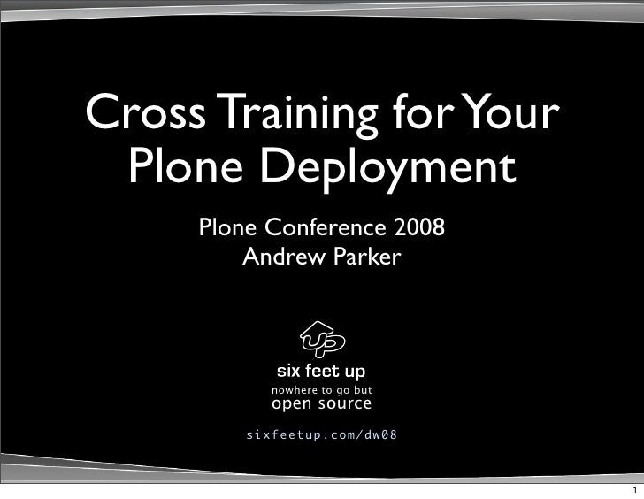 Cross Training for Your  Plone Deployment      Plone Conference 2008          Andrew Parker                nowhere to go b...