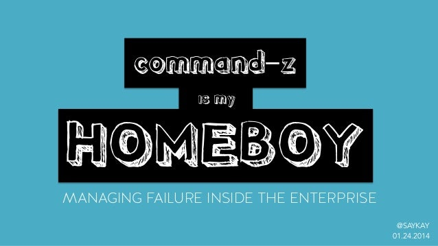 MANAGING FAILURE INSIDE THE ENTERPRISE command-z is my HOMEBOY @SAYKAY 01.24.2014