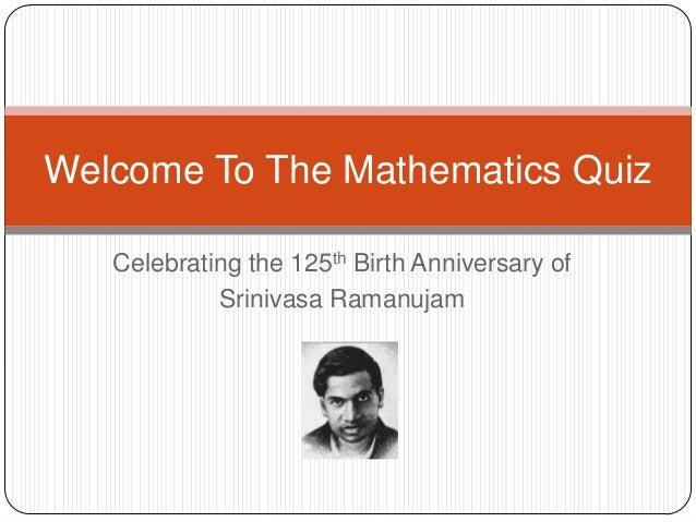 Welcome To The Mathematics Quiz   Celebrating the 125th Birth Anniversary of            Srinivasa Ramanujam