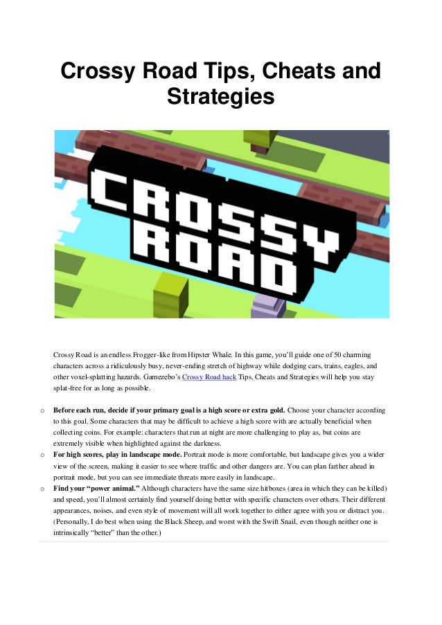 Crossy Road Tips, Cheats and Strategies Crossy Road is an endless Frogger-like from Hipster Whale. In this game, you'll gu...