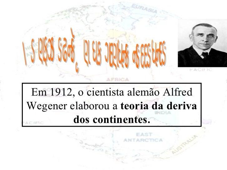 A movimentação da crosta terrestre Em 1912, o cientista alemão Alfred Wegener elaborou a  teoria da deriva dos continentes.