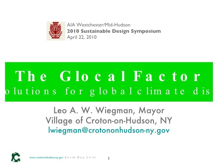 The Glocal Factor Local solutions for global climate disruption www.crotononhudson-ny.gov   Earth Day 2010 Leo A. W. Wiegm...