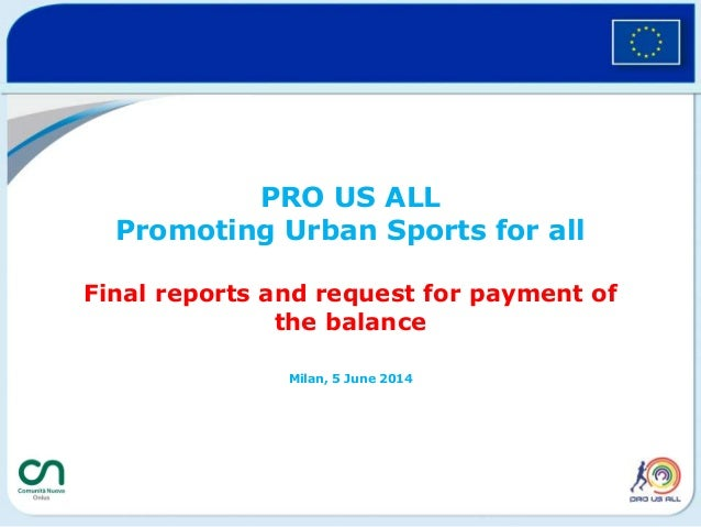 PRO US ALL Promoting Urban Sports for all Final reports and request for payment of the balance Milan, 5 June 2014
