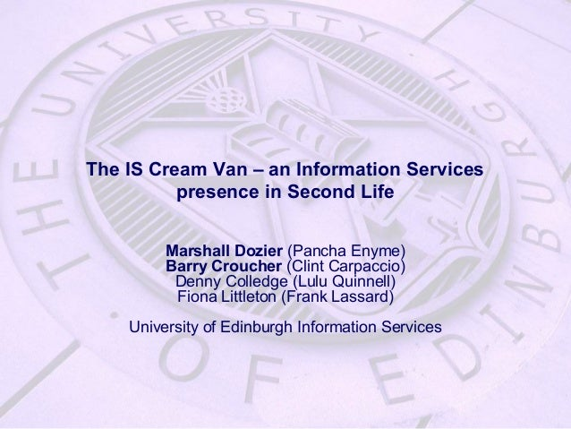 The IS Cream Van – an Information Services presence in Second Life Marshall Dozier (Pancha Enyme) Barry Croucher (Clint Ca...