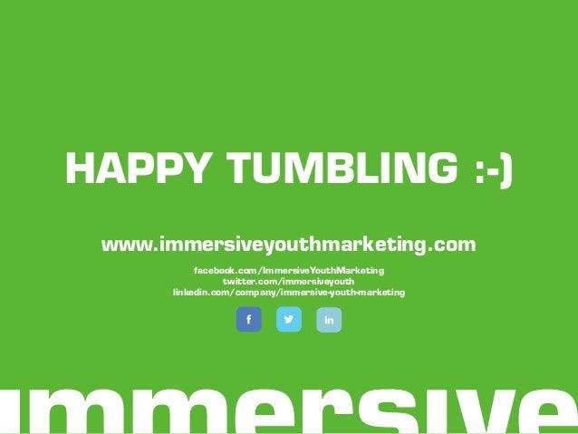 HAPPY TUMBLING :-) www.immersiveyouthmarketing.com facebook.com/ImmersiveYouthMarketing twitter.com/immersiveyouth linkedi...