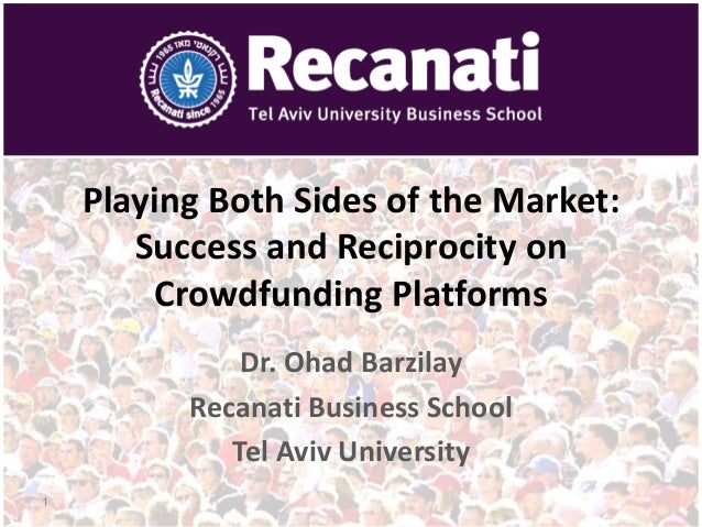 Playing Both Sides of the Market: Success and Reciprocity on Crowdfunding Platforms Dr. Ohad Barzilay Recanati Business Sc...