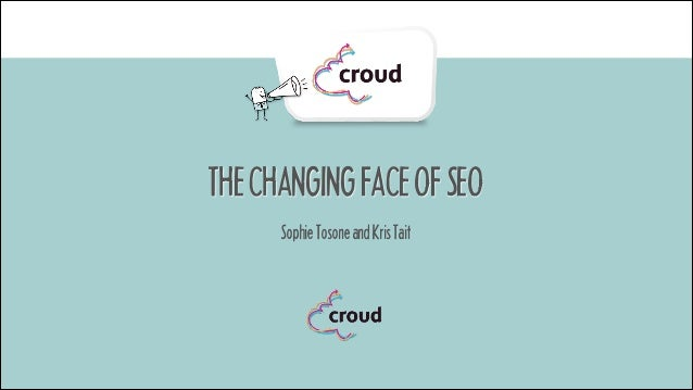 THE CHANGING FACE OF SEO Sophie Tosone and Kris Tait