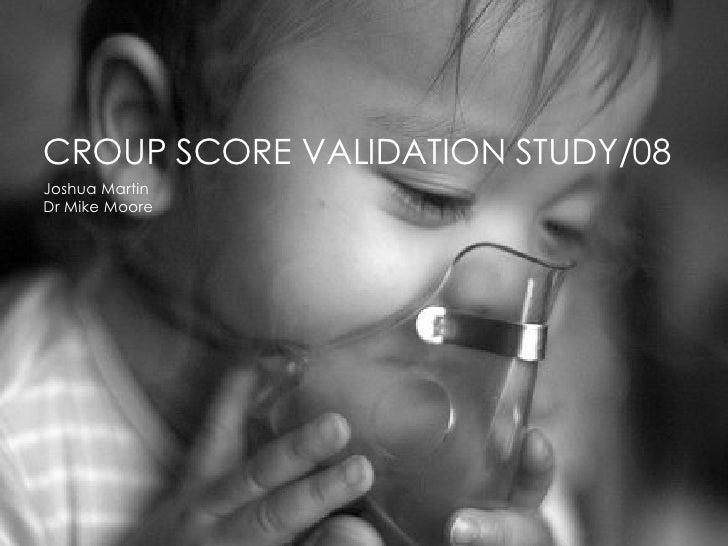 CROUP SCORE VALIDATION STUDY/08 Joshua Martin Dr Mike Moore