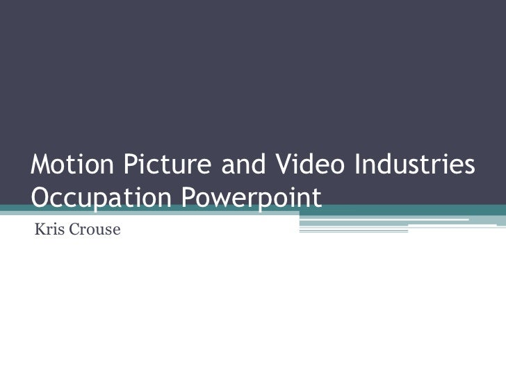 Motion Picture and Video IndustriesOccupation Powerpoint<br />Kris Crouse<br />