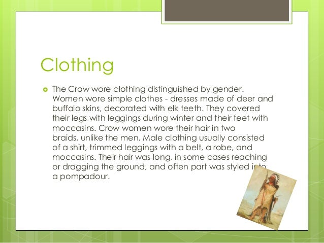 Clothing The Crow wore clothing distinguished by gender.Women wore simple clothes - dresses made of deer andbuffalo skins...