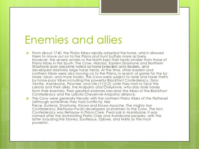 Enemies and allies From about 1740, the Plains tribes rapidly adopted the horse, which allowedthem to move out on to the ...