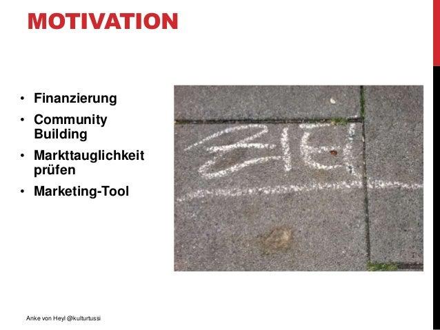• Finanzierung • Community Building • Markttauglichkeit prüfen • Marketing-Tool Anke von Heyl @kulturtussi MOTIVATION