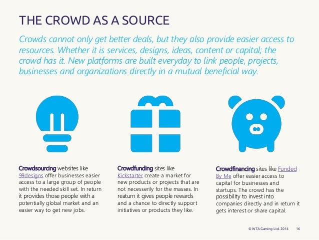 16  THE CROWD AS A SOURCE Crowdfunding sites like Kickstarter create a  market. Crowd   Why the world is ready for the crowdlottery