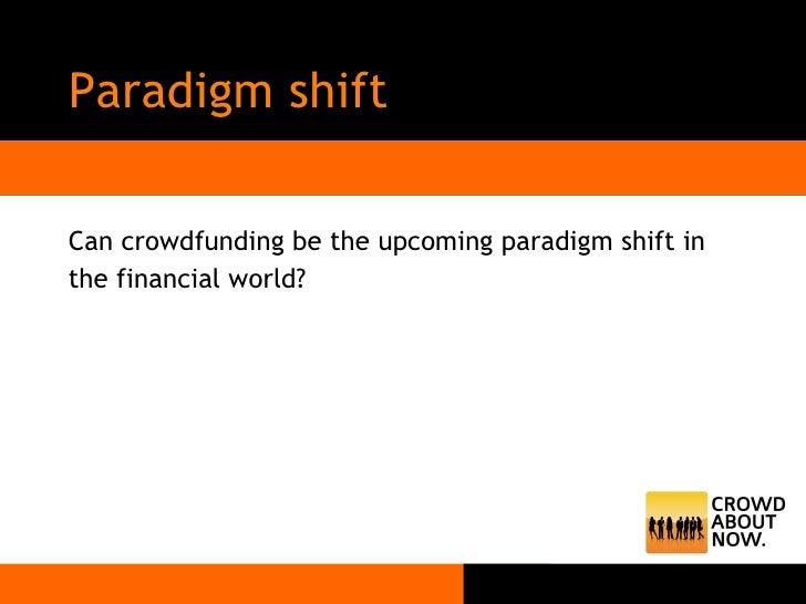 Paradigm shift <ul><li>Can crowdfunding be the upcoming paradigm shift in </li></ul><ul><li>the financial world? </li></ul>