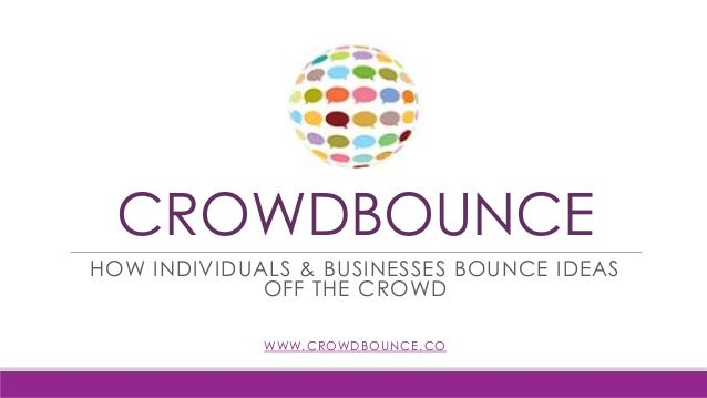 CROWDBOUNCE HOW INDIVIDUALS & BUSINESSES BOUNCE IDEAS OFF THE CROWD WWW.CROWDBOUNCE.CO