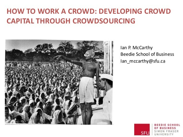 HOW TO WORK A CROWD: DEVELOPING CROWD CAPITAL THROUGH CROWDSOURCING Ian P. McCarthy Beedie School of Business Ian_mccarthy...