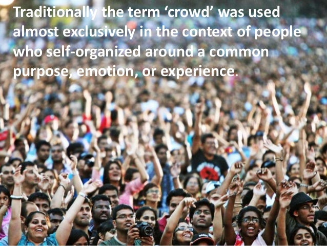 Traditionally the term 'crowd' was used almost exclusively in the context of people who self-organized around a common pur...