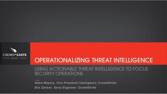 OPERATIONALIZING THREAT INTELLIGENCE Adam Meyers, Vice President Intelligence; CrowdStrike Elia Zaitsev, Sales Engineer; C...