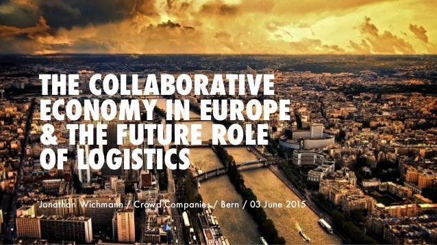 THE COLLABORATIVE ECONOMY IN EUROPE & THE FUTURE ROLE OF LOGISTICS Jonathan Wichmann / Crowd Companies / Bern / 03 June 20...
