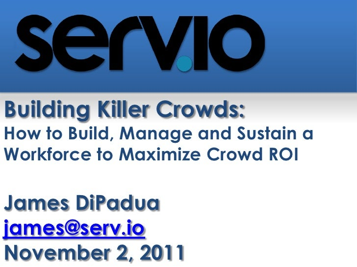 Building Killer Crowds:How to Build, Manage and Sustain aWorkforce to Maximize Crowd ROIJames DiPaduajames@serv.ioNovember...