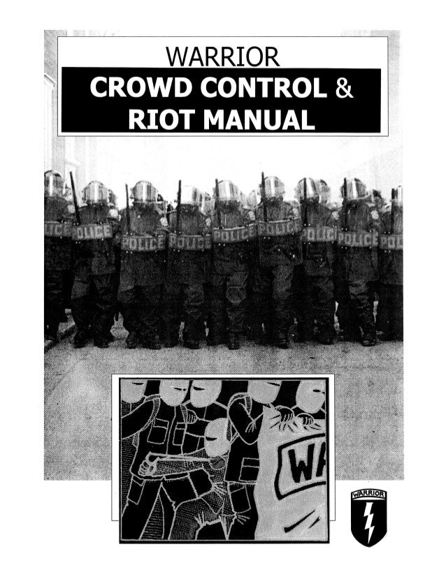 WARRIOR Crowd Control &RiotM,anual INTRODUCTION Crowd control refers to the organized use of force to stop,.limit and/or d...