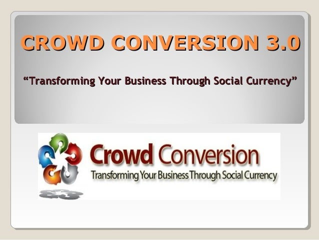 """CROWD CONVERSION 3.0CROWD CONVERSION 3.0 """"""""Transforming Your Business Through Social Currency""""Transforming Your Business T..."""