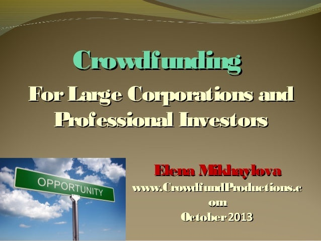 Crowdfunding For Large Corporations and Professional Investors Elena Mikhaylova  www.CrowdfundProductions.c om October 201...