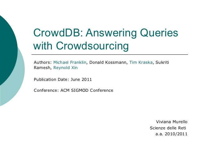 CrowdDB: Answering Querieswith CrowdsourcingAuthors: Michael Franklin, Donald Kossmann, Tim Kraska, SukritiRamesh, Reynold...