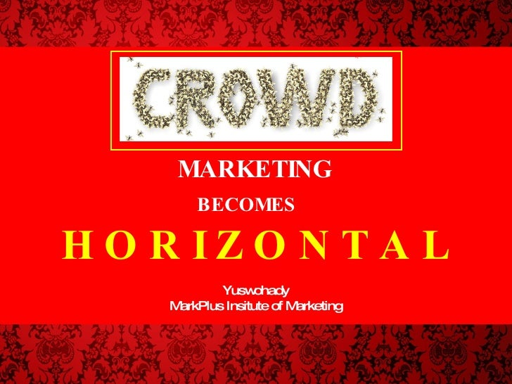 MARKETING BECOMES   H O R I Z O N T A L Yuswohady MarkPlus Insitute of Marketing