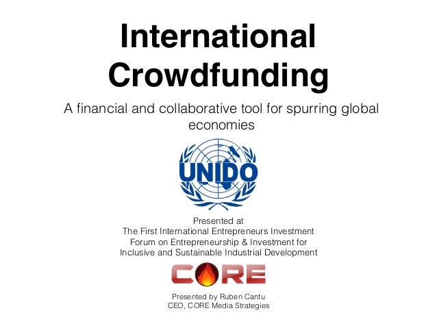 International Crowdfunding A financial and collaborative tool for spurring global economies Presented by Ruben Cantu CEO, C...