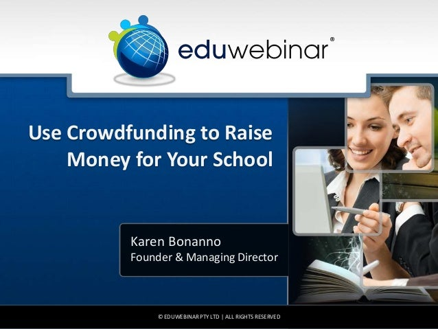 Use Crowdfunding to Raise Money for Your School Karen Bonanno Founder & Managing Director © EDUWEBINAR PTY LTD | ALL RIGHT...