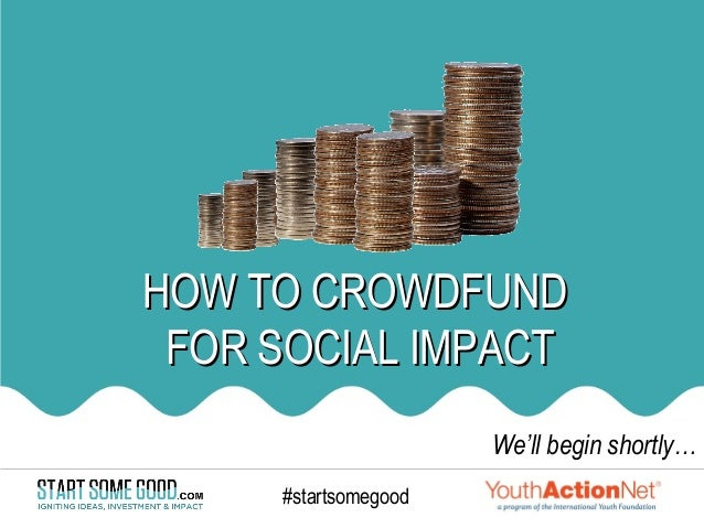HOW TO CROWDFUND FOR SOCIAL IMPACT                      We'll begin shortly…     #startsomegood                   1